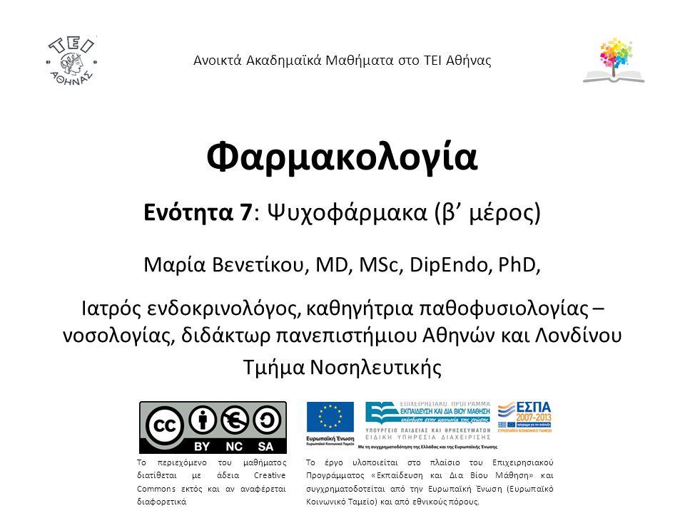 Φαρμακολογία Ενότητα 7: Ψυχοφάρμακα (β' μέρος) Μαρία Bενετίκου, MD, MSc, DipEndo, PhD, Ιατρός ενδοκρινολόγος, καθηγήτρια παθοφυσιολογίας – νοσολογίας, διδάκτωρ πανεπιστήμιου Αθηνών και Λονδίνου Τμήμα Νοσηλευτικής Ανοικτά Ακαδημαϊκά Μαθήματα στο ΤΕΙ Αθήνας Το περιεχόμενο του μαθήματος διατίθεται με άδεια Creative Commons εκτός και αν αναφέρεται διαφορετικά Το έργο υλοποιείται στο πλαίσιο του Επιχειρησιακού Προγράμματος «Εκπαίδευση και Δια Βίου Μάθηση» και συγχρηματοδοτείται από την Ευρωπαϊκή Ένωση (Ευρωπαϊκό Κοινωνικό Ταμείο) και από εθνικούς πόρους.