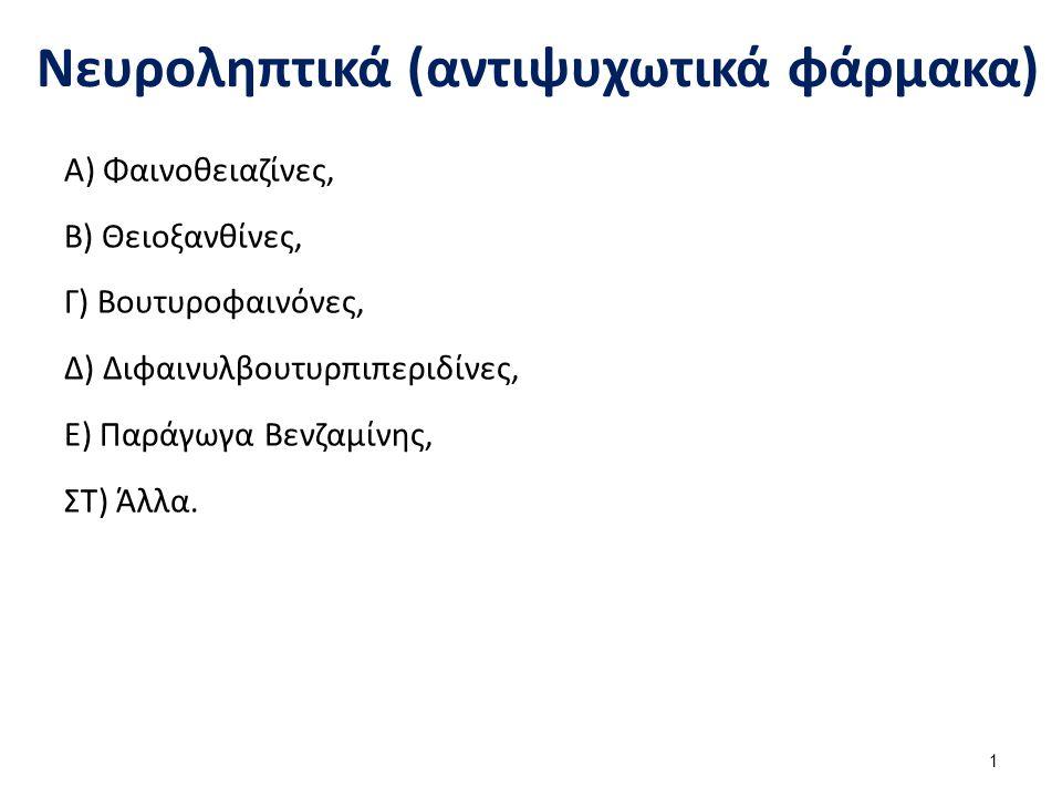Νευροληπτικά (αντιψυχωτικά φάρμακα) Α) Φαινοθειαζίνες, Β) Θειοξανθίνες, Γ) Βουτυροφαινόνες, Δ) Διφαινυλβουτυρπιπεριδίνες, Ε) Παράγωγα Βενζαμίνης, ΣΤ) Άλλα.