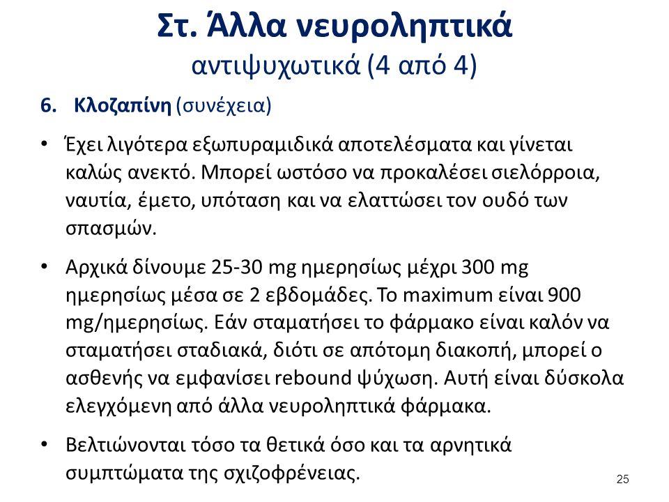 Στ. Άλλα νευροληπτικά αντιψυχωτικά (4 από 4) 6.Κλοζαπίνη (συνέχεια) Έχει λιγότερα εξωπυραμιδικά αποτελέσματα και γίνεται καλώς ανεκτό. Μπορεί ωστόσο ν