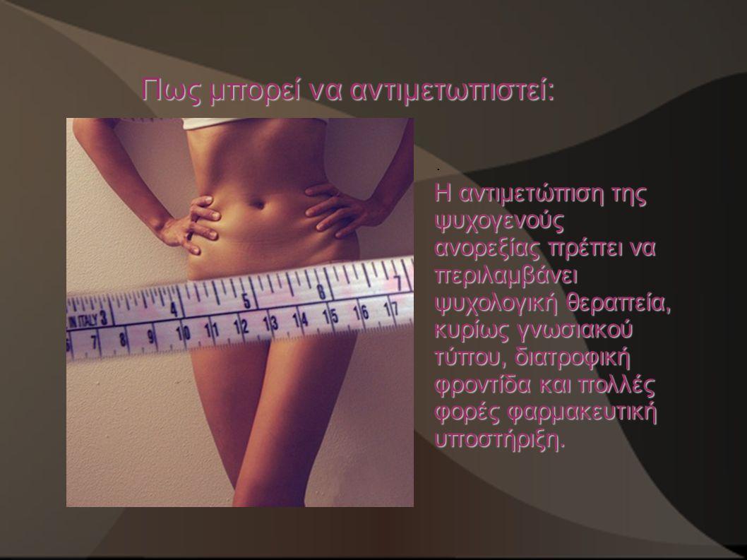Πως μπορεί να αντιμετωπιστεί:. Η αντιμετώπιση της ψυχογενούς ανορεξίας πρέπει να περιλαμβάνει ψυχολογική θεραπεία, κυρίως γνωσιακού τύπου, διατροφική