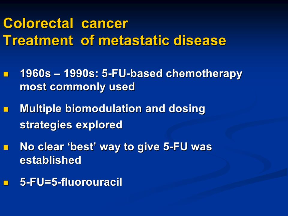 Colorectal cancer Treatment of metastatic disease 1960s – 1990s: 5-FU-based chemotherapy most commonly used 1960s – 1990s: 5-FU-based chemotherapy mos