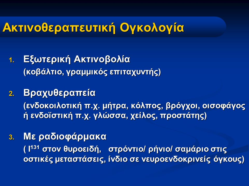 Ακτινοθεραπευτική Ογκολογία 1. Εξωτερική Ακτινοβολία (κοβάλτιο, γραμμικός επιταχυντής) 2. Βραχυθεραπεία (ενδοκοιλοτική π.χ. μήτρα, κόλπος, βρόγχοι, οι