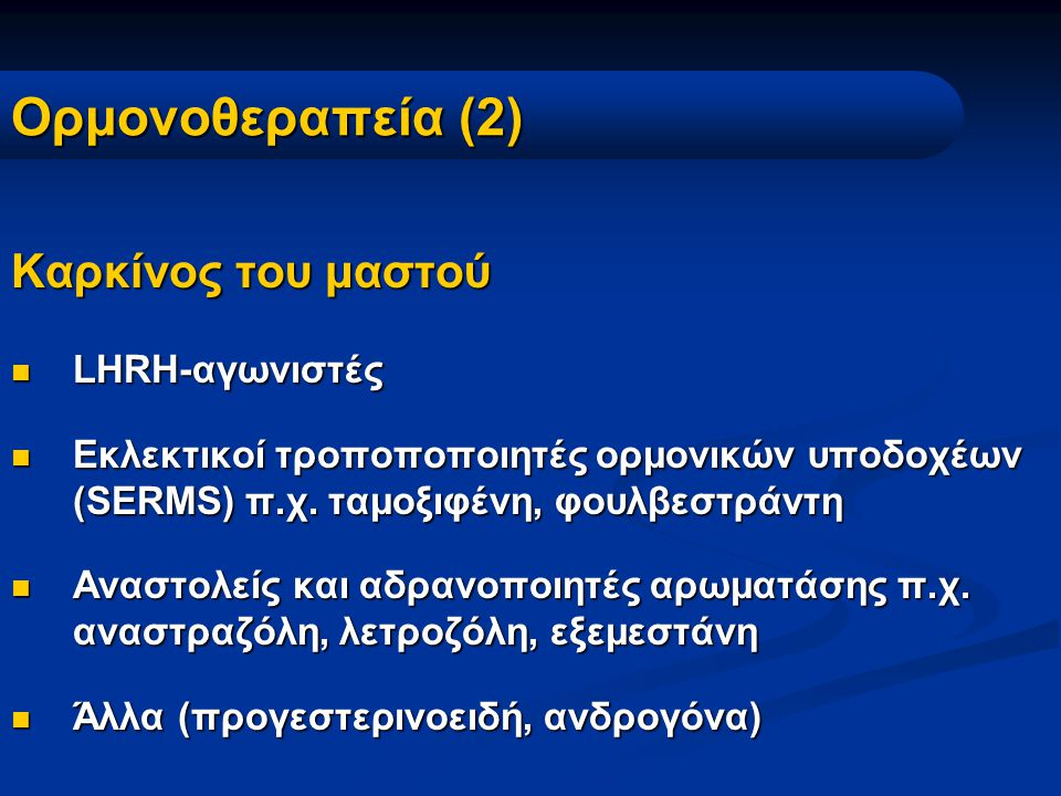 Ορμονοθεραπεία (2) Καρκίνος του μαστού LHRH-αγωνιστές LHRH-αγωνιστές Εκλεκτικοί τρoποποποιητές ορμονικών υποδοχέων (SERMS) π.χ. ταμοξιφένη, φουλβεστρά