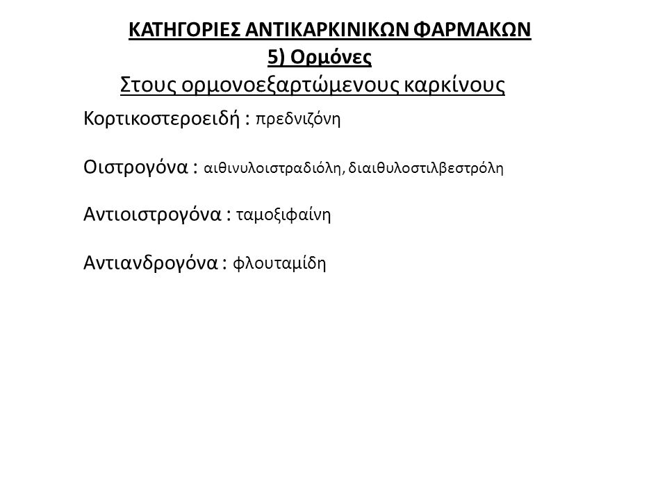 ΚΑΤΗΓΟΡΙΕΣ ΑΝΤΙΚΑΡΚΙΝΙΚΩΝ ΦΑΡΜΑΚΩΝ 5) Ορμόνες Κορτικοστεροειδή : πρεδνιζόνη Οιστρογόνα : αιθινυλοιστραδιόλη, διαιθυλοστιλβεστρόλη Αντιοιστρογόνα : ταμ