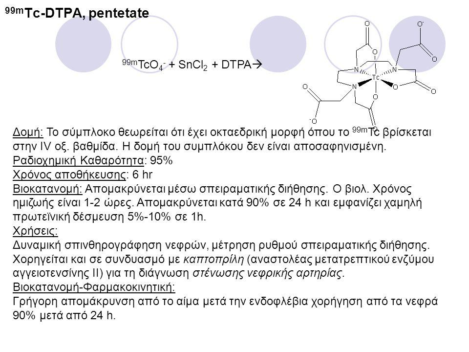 99m Tc-DTPA, pentetate 99m TcO 4 - + SnCl 2 + DTPA  Δομή: Το σύμπλοκο θεωρείται ότι έχει οκταεδρική μορφή όπου το 99m Tc βρίσκεται στην IV οξ.