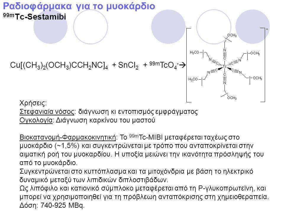 Ραδιοφάρμακα για το μυοκάρδιο 99m Tc-Sestamibi Χρήσεις: Στεφανιαία νόσος: διάγνωση κι εντοπισμός εμφράγματος Ογκολογία: Διάγνωση καρκίνου του μαστού Βιοκατανομή-Φαρμακοκινητική: Το 99m Tc-MIBI μεταφέρεται ταχέως στο μυοκάρδιο (~1,5%) και συγκεντρώνεται με τρόπο που ανταποκρίνεται στην αιματική ροή του μυοκαρδίου.