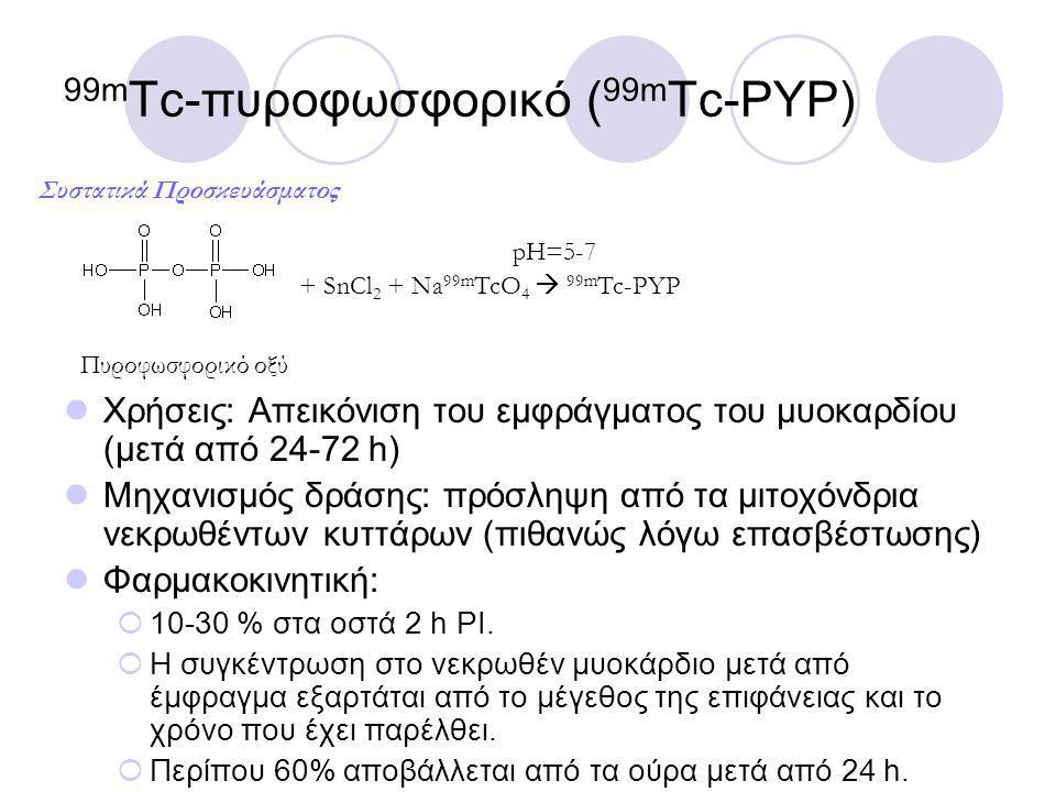 99m Tc-πυροφωσφορικό ( 99m Tc-PYP) Χρήσεις: Απεικόνιση του εμφράγματος του μυοκαρδίου (μετά από 24-72 h) Μηχανισμός δράσης: πρόσληψη από τα μιτοχόνδρια νεκρωθέντων κυττάρων (πιθανώς λόγω επασβέστωσης) Φαρμακοκινητική:  10-30 % στα οστά 2 h PI.
