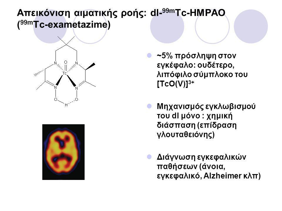 Απεικόνιση αιματικής ροής: dl- 99m Tc-HMPAO ( 99m Tc-exametazime) ~5% πρόσληψη στον εγκέφαλο: ουδέτερο, λιπόφιλο σύμπλοκο του [TcO(V)] 3+ Μηχανισμός εγκλωβισμού του dl μόνο : χημική διάσπαση (επίδραση γλουταθειόνης) Διάγνωση εγκεφαλικών παθήσεων (άνοια, εγκεφαλικό, Alzheimer κλπ)