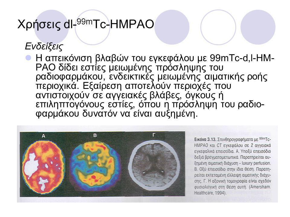 Χρήσεις dl- 99m Tc-HMPAO Ενδείξεις Η απεικόνιση βλαβών του εγκεφάλου με 99mTc-d,l-ΗΜ- ΡΑΟ δίδει εστίες μειωμένης πρόσληψης του ραδιοφαρμάκου, ενδεικτικές μειωμένης αιματικής ροής περιοχικά.