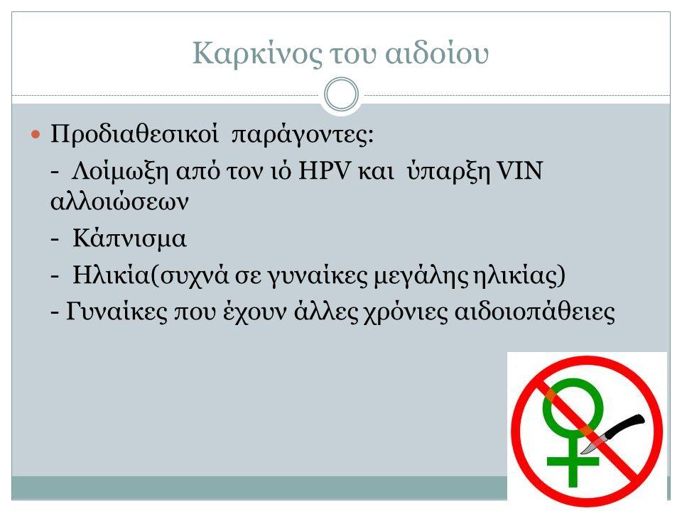 Καρκίνος του αιδοίου Προδιαθεσικοί παράγοντες: - Λοίμωξη από τον ιό HPV και ύπαρξη VIN αλλοιώσεων - Κάπνισμα - Ηλικία(συχνά σε γυναίκες μεγάλης ηλικία