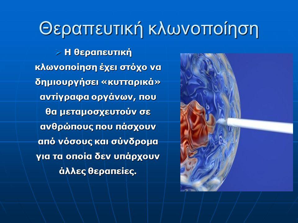 Θεραπευτική κλωνοποίηση  Η θεραπευτική κλωνοποίηση έχει στόχο να δημιουργήσει «κυτταρικά» αντίγραφα οργάνων, που θα μεταμοσχευτούν σε ανθρώπους που π