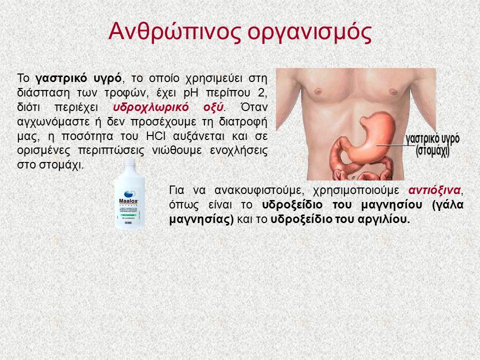 Ανθρώπινος οργανισμός Το γαστρικό υγρό, το οποίο χρησιμεύει στη διάσπαση των τροφών, έχει pH περίπου 2, διότι περιέχει υδροχλωρικό οξύ. Όταν αγχωνόμασ
