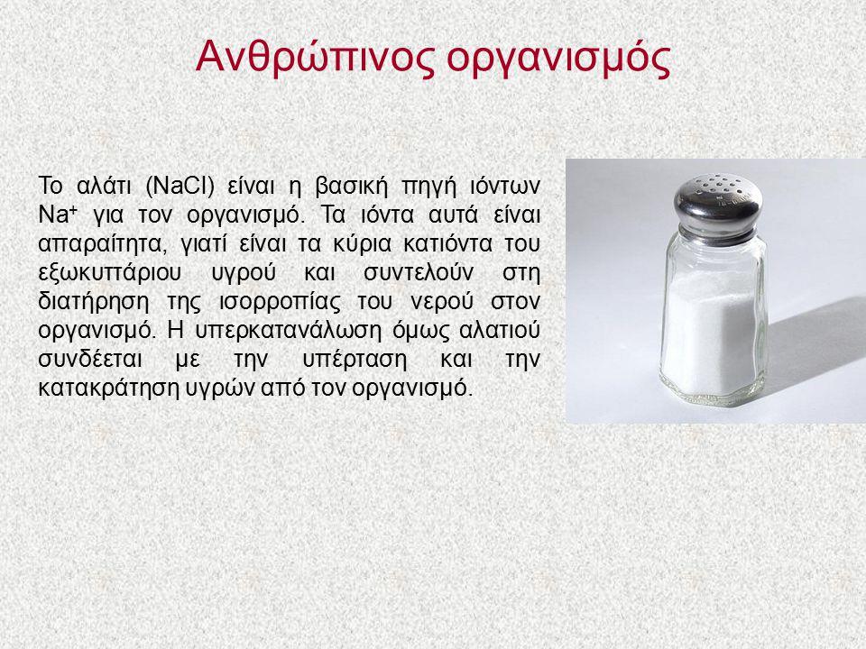Ανθρώπινος οργανισμός Το αλάτι (NaCl) είναι η βασική πηγή ιόντων Na + για τον οργανισμό. Τα ιόντα αυτά είναι απαραίτητα, γιατί είναι τα κύρια κατιόντα