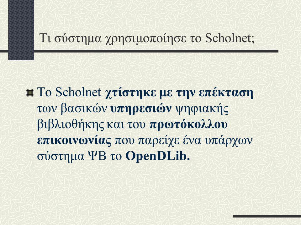 Τι σύστημα χρησιμοποίησε το Scholnet; Το Scholnet χτίστηκε με την επέκταση των βασικών υπηρεσιών ψηφιακής βιβλιοθήκης και του πρωτόκολλου επικοινωνίας που παρείχε ένα υπάρχων σύστημα ΨΒ το OpenDLib.