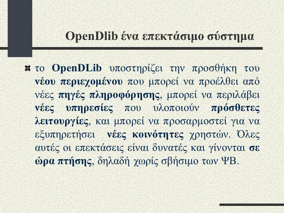 OpenDlib ένα επεκτάσιμο σύστημα το OpenDLib υποστηρίζει την προσθήκη του νέου περιεχομένου που μπορεί να προέλθει από νέες πηγές πληροφόρησης, μπορεί να περιλάβει νέες υπηρεσίες που υλοποιούν πρόσθετες λειτουργίες, και μπορεί να προσαρμοστεί για να εξυπηρετήσει νέες κοινότητες χρηστών.