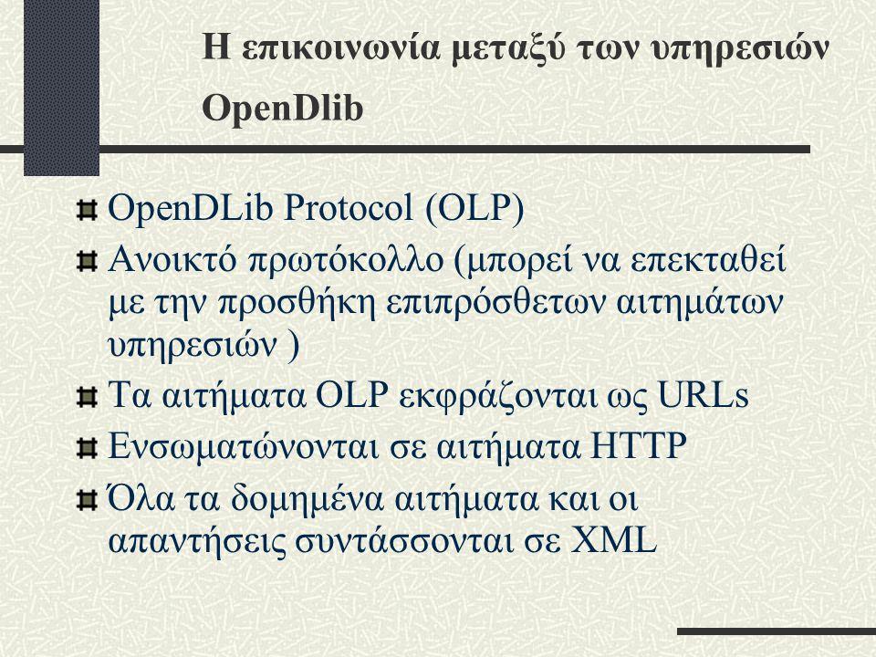 Η επικοινωνία μεταξύ των υπηρεσιών OpenDlib OpenDLib Protocol (OLP) Ανοικτό πρωτόκολλο (μπορεί να επεκταθεί με την προσθήκη επιπρόσθετων αιτημάτων υπηρεσιών ) Tα αιτήματα OLP εκφράζονται ως URLs Ενσωματώνονται σε αιτήματα HTTP Όλα τα δομημένα αιτήματα και οι απαντήσεις συντάσσονται σε XML