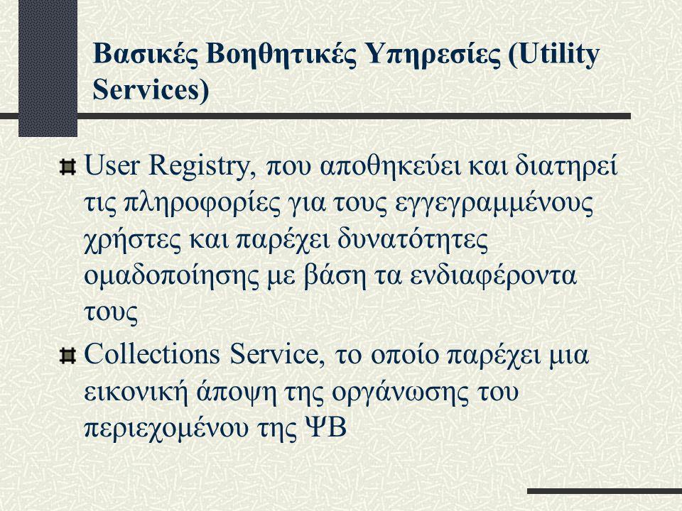 Βασικές Βοηθητικές Υπηρεσίες (Utility Services) User Registry, που αποθηκεύει και διατηρεί τις πληροφορίες για τους εγγεγραμμένους χρήστες και παρέχει δυνατότητες ομαδοποίησης με βάση τα ενδιαφέροντα τους Collections Service, το οποίο παρέχει μια εικονική άποψη της οργάνωσης του περιεχομένου της ΨΒ