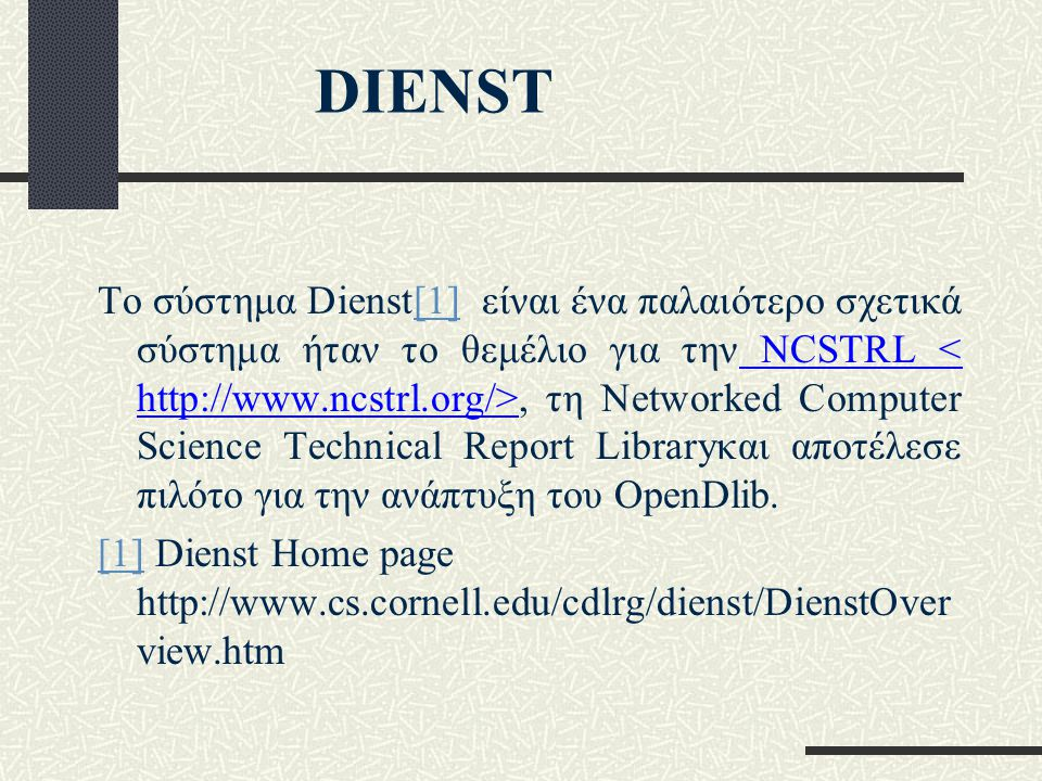 DIENST Το σύστημα Dienst[1] είναι ένα παλαιότερο σχετικά σύστημα ήταν το θεμέλιο για την NCSTRL, τη Networked Computer Science Technical Report Libraryκαι αποτέλεσε πιλότο για την ανάπτυξη του OpenDlib.[1] [1] Dienst Home page http://www.cs.cornell.edu/cdlrg/dienst/DienstOver view.htm