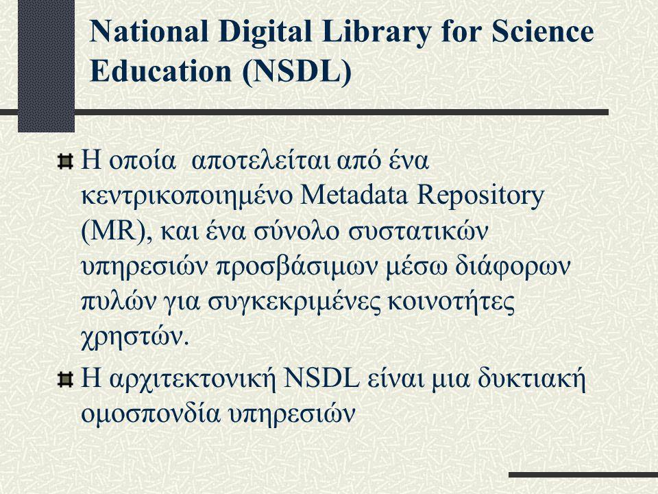 National Digital Library for Science Education (NSDL) Η οποία αποτελείται από ένα κεντρικοποιημένο Metadata Repository (MR), και ένα σύνολο συστατικών υπηρεσιών προσβάσιμων μέσω διάφορων πυλών για συγκεκριμένες κοινοτήτες χρηστών.