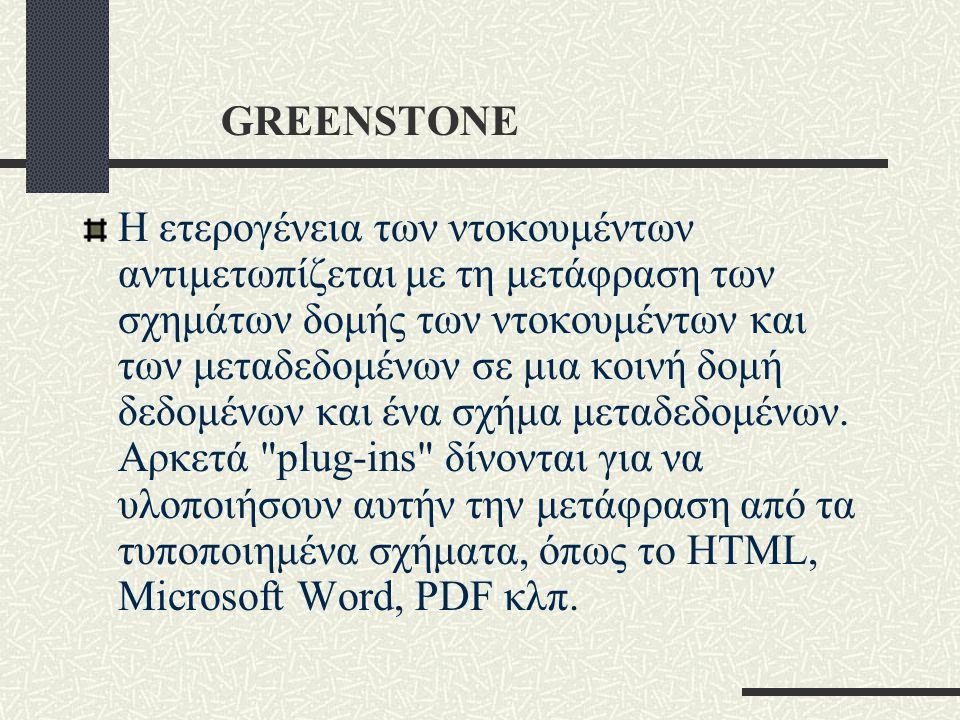 GREENSTONE Η ετερογένεια των ντοκουμέντων αντιμετωπίζεται με τη μετάφραση των σχημάτων δομής των ντοκουμέντων και των μεταδεδομένων σε μια κοινή δομή δεδομένων και ένα σχήμα μεταδεδομένων.