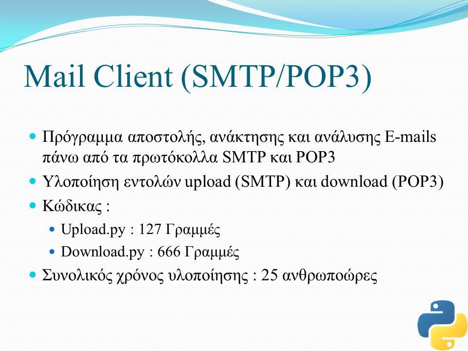 Mail Client (SMTP/POP3) Πρόγραμμα αποστολής, ανάκτησης και ανάλυσης E-mails πάνω από τα πρωτόκολλα SMTP και POP3 Υλοποίηση εντολών upload (SMTP) και download (POP3) Κώδικας : Upload.py : 127 Γραμμές Download.py : 666 Γραμμές Συνολικός χρόνος υλοποίησης : 25 ανθρωποώρες