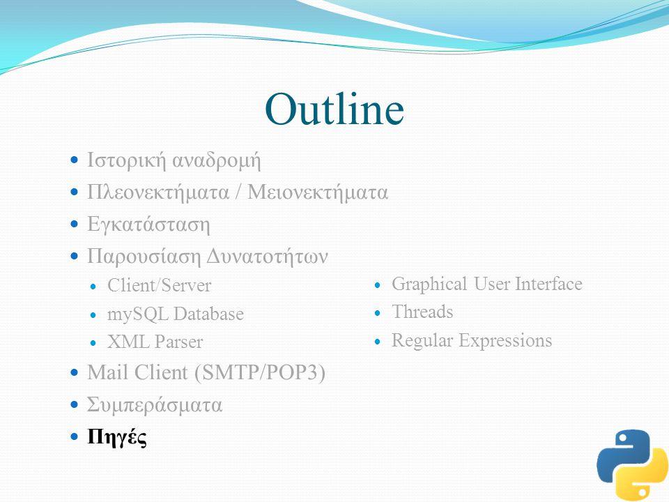 Outline Ιστορική αναδρομή Πλεονεκτήματα / Μειονεκτήματα Εγκατάσταση Παρουσίαση Δυνατοτήτων Client/Server mySQL Database XML Parser Mail Client (SMTP/POP3) Συμπεράσματα Πηγές Graphical User Interface Threads Regular Expressions