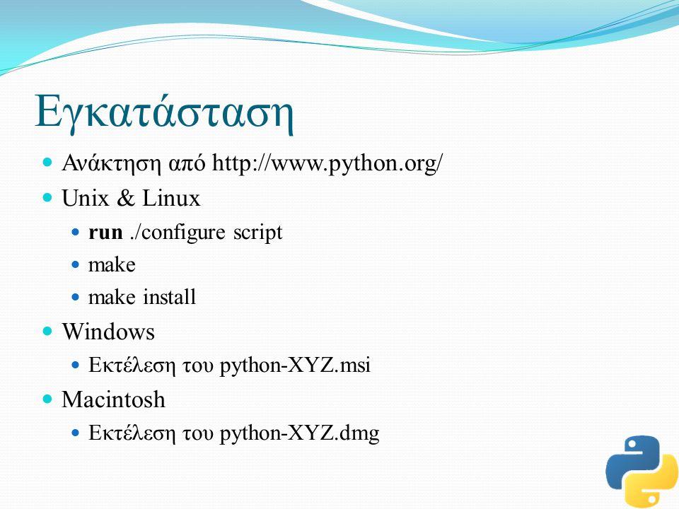 Εγκατάσταση Ανάκτηση από http://www.python.org/ Unix & Linux run./configure script make make install Windows Εκτέλεση του python-XYZ.msi Macintosh Εκτέλεση του python-XYZ.dmg