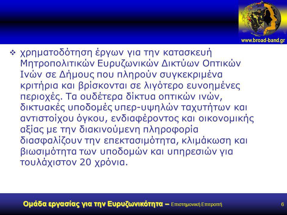 www.broad-band.gr Ομάδα εργασίας για την Ευρυζωνικότητα – Ομάδα εργασίας για την Ευρυζωνικότητα – Επιστημονική Επιτροπή6  χρηματοδότηση έργων για την κατασκευή Μητροπολιτικών Ευρυζωνικών Δικτύων Οπτικών Ινών σε Δήμους που πληρούν συγκεκριμένα κριτήρια και βρίσκονται σε λιγότερο ευνοημένες περιοχές.