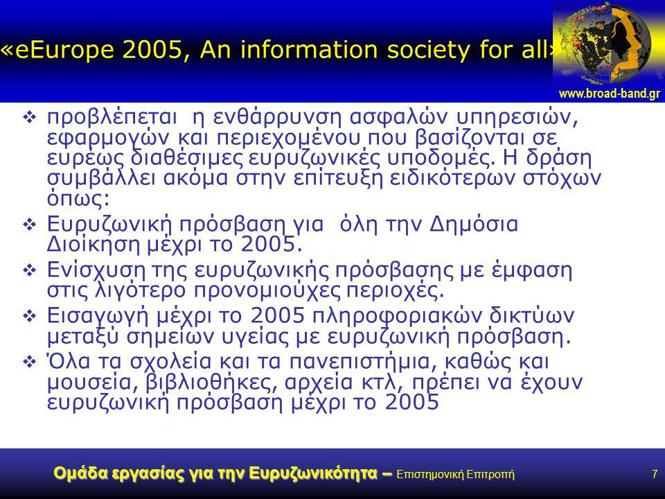 www.broad-band.gr Ομάδα εργασίας για την Ευρυζωνικότητα – Ομάδα εργασίας για την Ευρυζωνικότητα – Επιστημονική Επιτροπή7 «eEurope 2005, An information society for all»  προβλέπεται η ενθάρρυνση ασφαλών υπηρεσιών, εφαρμογών και περιεχομένου που βασίζονται σε ευρέως διαθέσιμες ευρυζωνικές υποδομές.