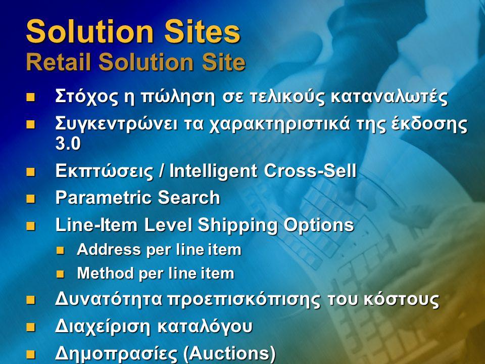 Solution Sites Retail Solution Site Στόχος η πώληση σε τελικούς καταναλωτές Στόχος η πώληση σε τελικούς καταναλωτές Συγκεντρώνει τα χαρακτηριστικά της έκδοσης 3.0 Συγκεντρώνει τα χαρακτηριστικά της έκδοσης 3.0 Εκπτώσεις / Intelligent Cross-Sell Εκπτώσεις / Intelligent Cross-Sell Parametric Search Parametric Search Line-Item Level Shipping Options Line-Item Level Shipping Options Address per line item Address per line item Method per line item Method per line item Δυνατότητα προεπισκόπισης του κόστους Δυνατότητα προεπισκόπισης του κόστους Διαχείριση καταλόγου Διαχείριση καταλόγου Δημοπρασίες (Auctions) Δημοπρασίες (Auctions)