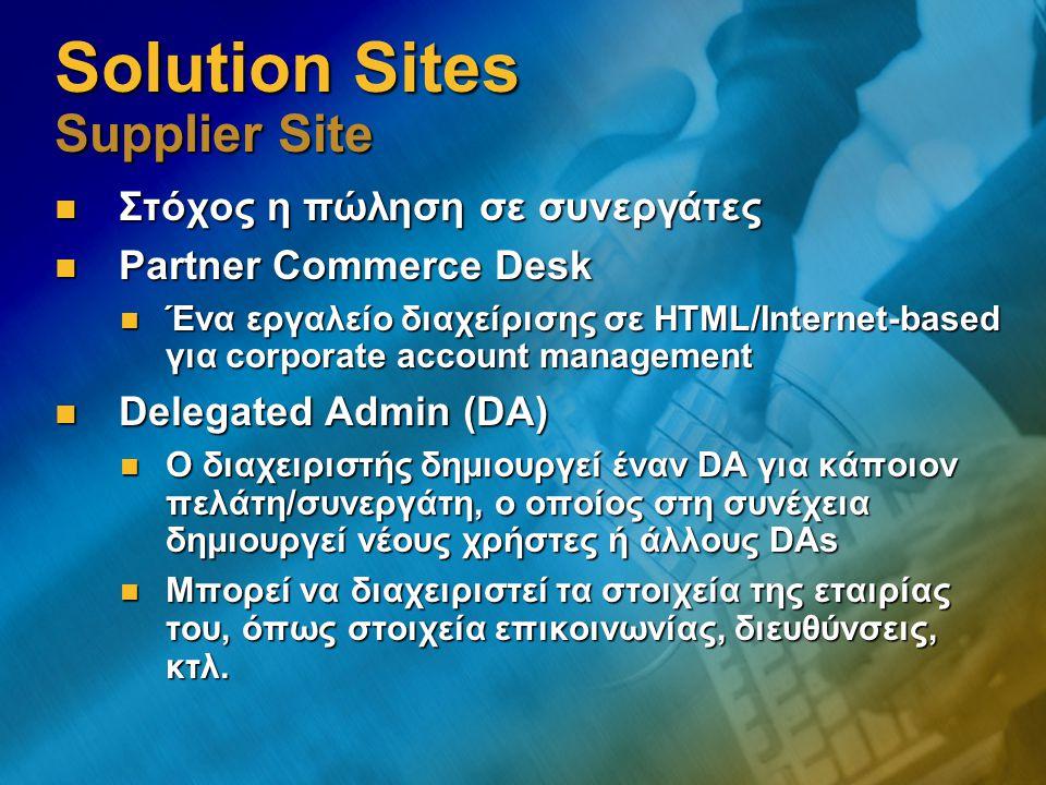 Solution Sites Supplier Site Στόχος η πώληση σε συνεργάτες Στόχος η πώληση σε συνεργάτες Partner Commerce Desk Partner Commerce Desk Ένα εργαλείο διαχείρισης σε HTML/Internet-based για corporate account management Ένα εργαλείο διαχείρισης σε HTML/Internet-based για corporate account management Delegated Admin (DA) Delegated Admin (DA) Ο διαχειριστής δημιουργεί έναν DA για κάποιον πελάτη/συνεργάτη, ο οποίος στη συνέχεια δημιουργεί νέους χρήστες ή άλλους DAs Ο διαχειριστής δημιουργεί έναν DA για κάποιον πελάτη/συνεργάτη, ο οποίος στη συνέχεια δημιουργεί νέους χρήστες ή άλλους DAs Μπορεί να διαχειριστεί τα στοιχεία της εταιρίας του, όπως στοιχεία επικοινωνίας, διευθύνσεις, κτλ.