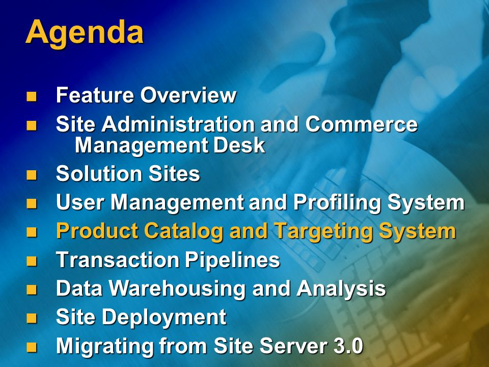 Agenda Feature Overview Feature Overview Site Administration and Commerce Management Desk Site Administration and Commerce Management Desk Solution Sites Solution Sites User Management and Profiling System User Management and Profiling System Product Catalog and Targeting System Product Catalog and Targeting System Transaction Pipelines Transaction Pipelines Data Warehousing and Analysis Data Warehousing and Analysis Site Deployment Site Deployment Migrating from Site Server 3.0 Migrating from Site Server 3.0
