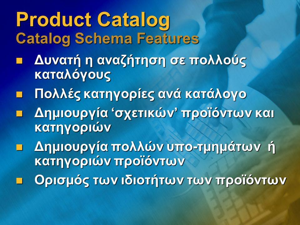 Product Catalog Catalog Schema Features Δυνατή η αναζήτηση σε πολλούς καταλόγους Δυνατή η αναζήτηση σε πολλούς καταλόγους Πολλές κατηγορίες ανά κατάλογο Πολλές κατηγορίες ανά κατάλογο Δημιουργία 'σχετικών' προϊόντων και κατηγοριών Δημιουργία 'σχετικών' προϊόντων και κατηγοριών Δημιουργία πολλών υπο-τμημάτων ή κατηγοριών προϊόντων Δημιουργία πολλών υπο-τμημάτων ή κατηγοριών προϊόντων Ορισμός των ιδιοτήτων των προϊόντων Ορισμός των ιδιοτήτων των προϊόντων