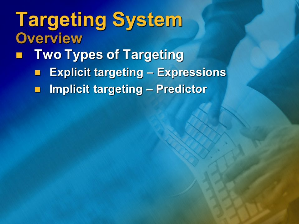 Targeting System Overview Two Types of Targeting Two Types of Targeting Explicit targeting – Expressions Explicit targeting – Expressions Implicit targeting – Predictor Implicit targeting – Predictor