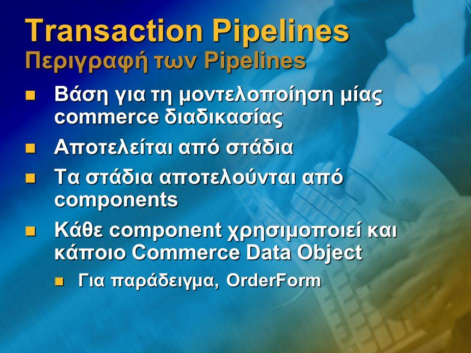Transaction Pipelines Περιγραφή των Pipelines Βάση για τη μοντελοποίηση μίας commerce διαδικασίας Βάση για τη μοντελοποίηση μίας commerce διαδικασίας Αποτελείται από στάδια Αποτελείται από στάδια Τα στάδια αποτελούνται από components Τα στάδια αποτελούνται από components Κάθε component χρησιμοποιεί και κάποιο Commerce Data Object Κάθε component χρησιμοποιεί και κάποιο Commerce Data Object Για παράδειγμα, OrderForm Για παράδειγμα, OrderForm