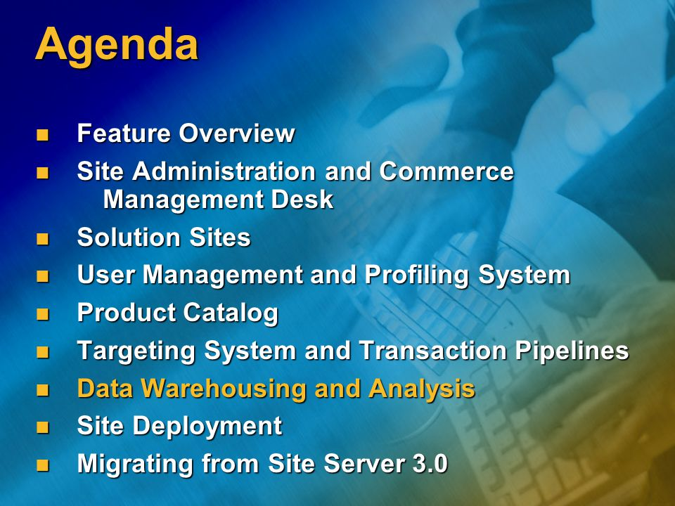 Agenda Feature Overview Feature Overview Site Administration and Commerce Management Desk Site Administration and Commerce Management Desk Solution Sites Solution Sites User Management and Profiling System User Management and Profiling System Product Catalog Product Catalog Targeting System and Transaction Pipelines Targeting System and Transaction Pipelines Data Warehousing and Analysis Data Warehousing and Analysis Site Deployment Site Deployment Migrating from Site Server 3.0 Migrating from Site Server 3.0