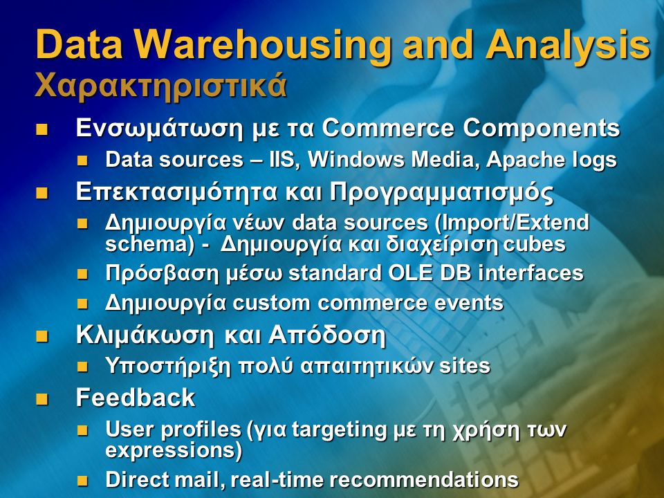 Data Warehousing and Analysis Χαρακτηριστικά Ενσωμάτωση με τα Commerce Components Ενσωμάτωση με τα Commerce Components Data sources – IIS, Windows Med