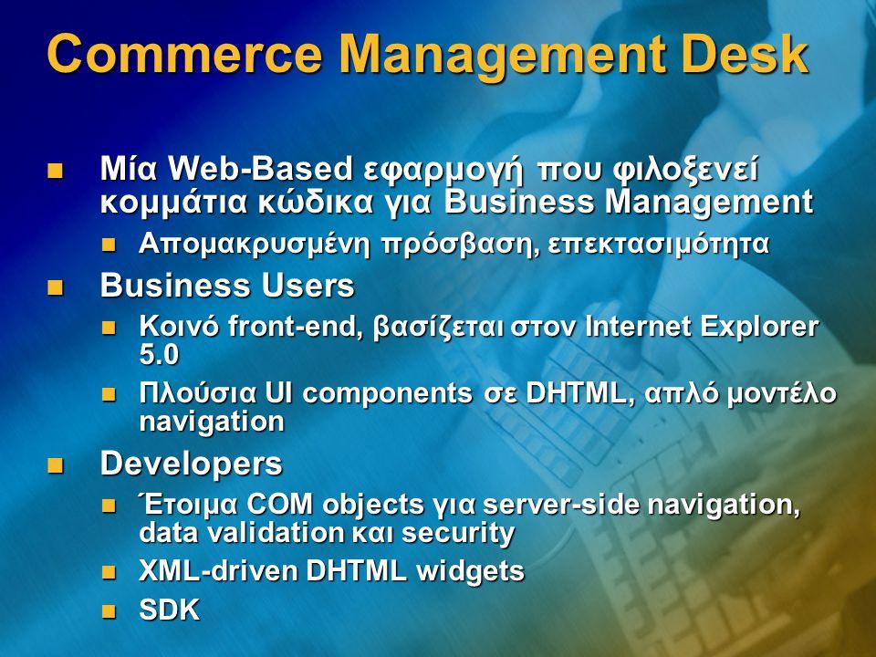 Commerce Management Desk Μία Web-Based εφαρμογή που φιλοξενεί κομμάτια κώδικα για Business Management Μία Web-Based εφαρμογή που φιλοξενεί κομμάτια κώδικα για Business Management Απομακρυσμένη πρόσβαση, επεκτασιμότητα Απομακρυσμένη πρόσβαση, επεκτασιμότητα Business Users Business Users Κοινό front-end, βασίζεται στον Internet Explorer 5.0 Κοινό front-end, βασίζεται στον Internet Explorer 5.0 Πλούσια UI components σε DHTML, απλό μοντέλο navigation Πλούσια UI components σε DHTML, απλό μοντέλο navigation Developers Developers Έτοιμα COM objects για server-side navigation, data validation και security Έτοιμα COM objects για server-side navigation, data validation και security XML-driven DHTML widgets XML-driven DHTML widgets SDK SDK