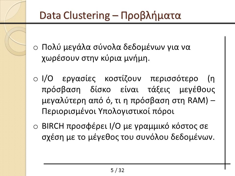6 / 32 Αλγόριθμοι βασισμένοι σε πιθανότητες (COBWEB and CLASSIT) Αλγόριθμοι βασισμένοι σε μετρικές απόστασης(KMEANS, KMEDOIDS and CLARANS) Data Clustering – Κατηγορίες Αλγορίθμων