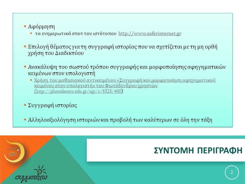ΣΥΝΤΟΜΗ ΠΕΡΙΓΡΑΦΗ 2  Αφόρμηση  τα ενημερωτικά σποτ του ιστότοπου http://www.saferinternet.grhttp://www.saferinternet.gr  Επιλογή θέματος για τη συγγραφή ιστορίας που να σχετίζεται με τη μη ορθή χρήση του Διαδικτύου  Ανακάλυψη του σωστού τρόπου συγγραφής και μορφοποίησης αφηγηματικών κειμένων στον υπολογιστή  Χρήση του μαθησιακού αντικειμένου « Συγγραφή και μορφοποίηση αφηγηματικού κειμένου στον υπολογιστή » του Φωτόδενδρου χρηστών (http://photodentro.edu.gr/ugc/r/8525/400) Χρήση του μαθησιακού αντικειμένου « Συγγραφή και μορφοποίηση αφηγηματικού κειμένου στον υπολογιστή » του Φωτόδενδρου χρηστών (http://photodentro.edu.gr/ugc/r/8525/400  Συγγραφή ιστορίας  Αλληλοαξιολόγηση ιστοριών και προβολή των καλύτερων σε όλη την τάξη