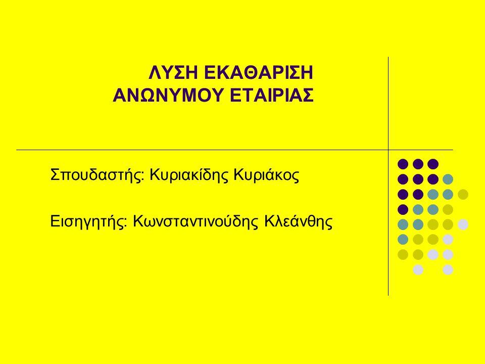 ΛΥΣΗ ΕΚΑΘΑΡΙΣΗ ΑΝΩΝΥΜΟΥ ΕΤΑΙΡΙΑΣ Σπουδαστής: Κυριακίδης Κυριάκος Εισηγητής: Κωνσταντινούδης Κλεάνθης