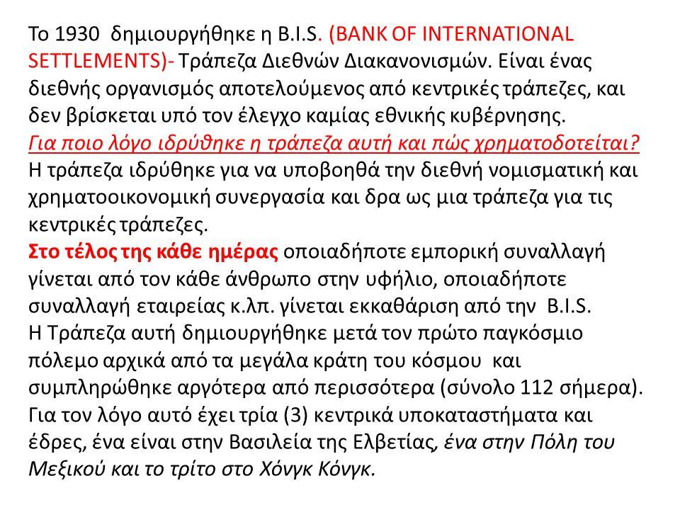 Το 1930 δημιουργήθηκε η B.I.S. (BANK OF INTERNATIONAL SETTLEMENTS)- Τράπεζα Διεθνών Διακανονισμών. Είναι ένας διεθνής οργανισμός αποτελούμενος από κεν