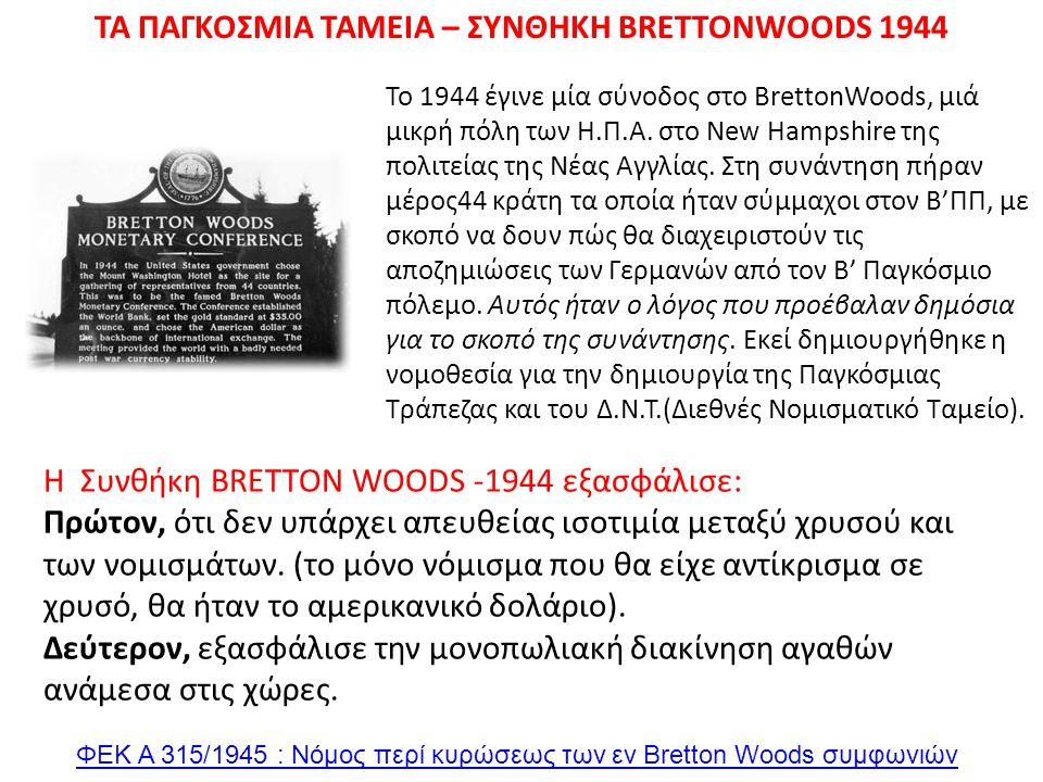 ΤΑ ΠΑΓΚΟΣΜΙΑ ΤΑΜΕΙΑ – ΣΥΝΘΗΚΗ BRETTONWOODS 1944 Το 1944 έγινε μία σύνοδος στο BrettonWoods, μιά μικρή πόλη των Η.Π.Α. στο New Hampshire της πολιτείας