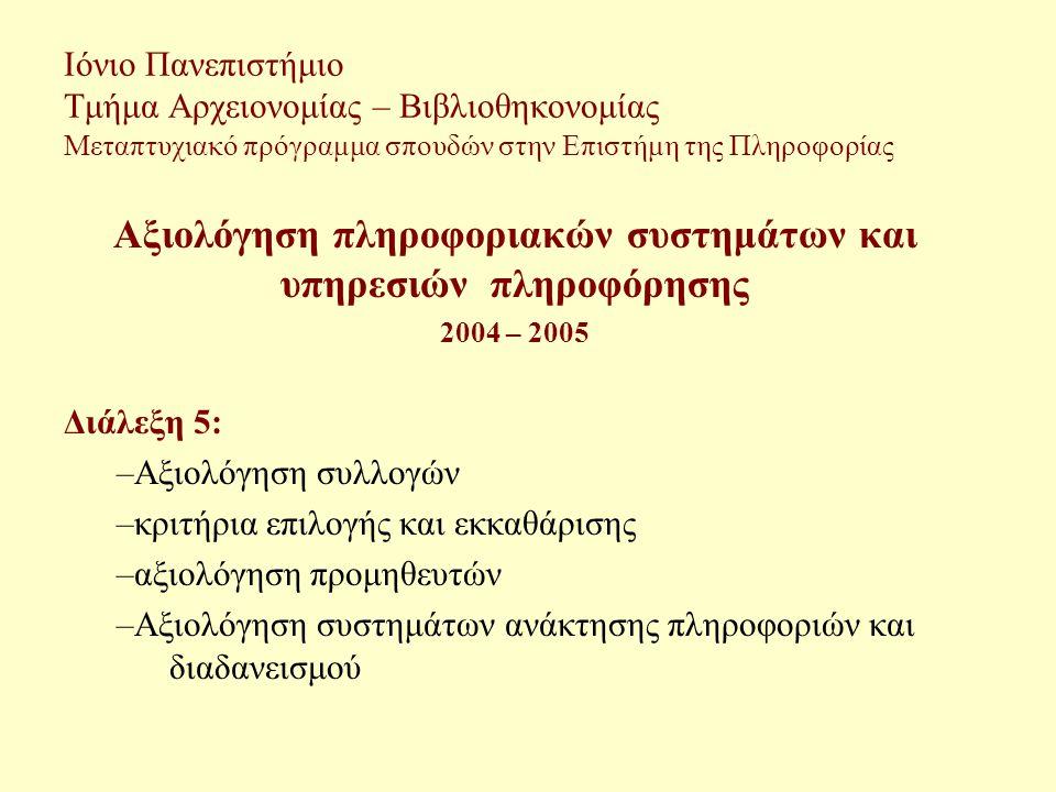 Ιόνιο Πανεπιστήμιο Τμήμα Αρχειονομίας – Βιβλιοθηκονομίας Μεταπτυχιακό πρόγραμμα σπουδών στην Επιστήμη της Πληροφορίας Αξιολόγηση πληροφοριακών συστημάτων και υπηρεσιών πληροφόρησης 2004 – 2005 Διάλεξη 5: –Αξιολόγηση συλλογών –κριτήρια επιλογής και εκκαθάρισης –αξιολόγηση προμηθευτών –Αξιολόγηση συστημάτων ανάκτησης πληροφοριών και διαδανεισμού