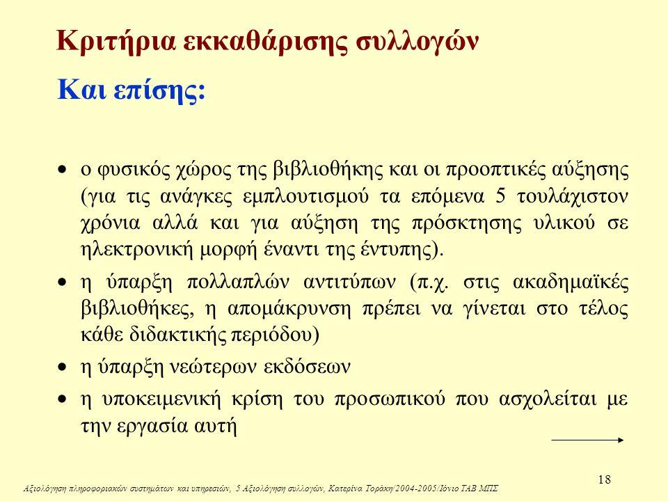 Αξιολόγηση πληροφοριακών συστημάτων και υπηρεσιών, 5 Αξιολόγηση συλλογών, Κατερίνα Τοράκη/2004-2005/Ιόνιο ΤΑΒ ΜΠΣ 18 Κριτήρια εκκαθάρισης συλλογών Και επίσης:  ο φυσικός χώρος της βιβλιοθήκης και οι προοπτικές αύξησης (για τις ανάγκες εμπλουτισμού τα επόμενα 5 τουλάχιστον χρόνια αλλά και για αύξηση της πρόσκτησης υλικού σε ηλεκτρονική μορφή έναντι της έντυπης).