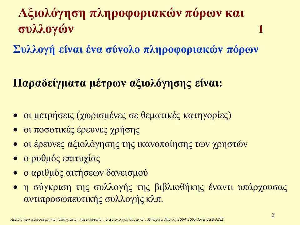 Αξιολόγηση πληροφοριακών συστημάτων και υπηρεσιών, 5 Αξιολόγηση συλλογών, Κατερίνα Τοράκη/2004-2005/Ιόνιο ΤΑΒ ΜΠΣ 3 Ζητήματα για εξέταση:  Σκοπός της αξιολόγησης  Μέθοδοι αξιολόγησης (ποσοτικές, ποιοτικές, βασισμένες στη συλλογή, βασισμένες στους χρήστες)  Κριτήρια αξιολόγησης  Πλεονεκτήματα και μειονεκτήματα των μεθόδων αξιολόγησης  Κριτήρια για την αξιολόγηση της πρόσβασης σε πληροφοριακούς πόρους  Γιατί είναι σημαντικές οι μέθοδοι συντήρησης και διατήρησης των συλλογών· Αξιολόγηση πληροφοριακών πόρων και συλλογών 2