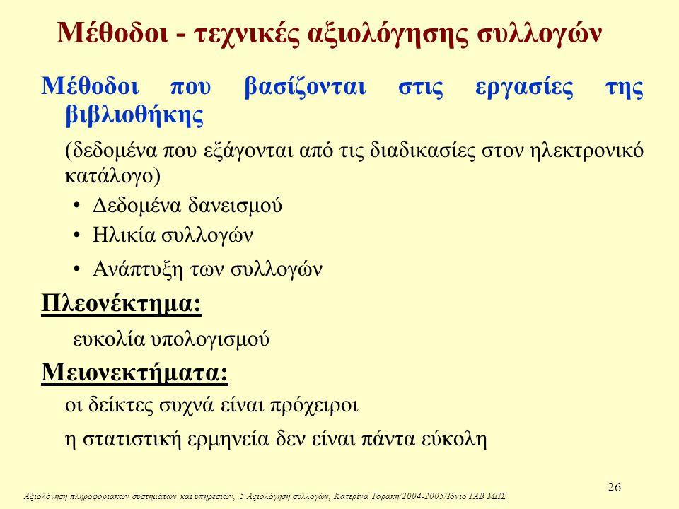 Αξιολόγηση πληροφοριακών συστημάτων και υπηρεσιών, 5 Αξιολόγηση συλλογών, Κατερίνα Τοράκη/2004-2005/Ιόνιο ΤΑΒ ΜΠΣ 26 Μέθοδοι - τεχνικές αξιολόγησης συλλογών Μέθοδοι που βασίζονται στις εργασίες της βιβλιοθήκης (δεδομένα που εξάγονται από τις διαδικασίες στον ηλεκτρονικό κατάλογο) Δεδομένα δανεισμού Ηλικία συλλογών Ανάπτυξη των συλλογών Πλεονέκτημα: ευκολία υπολογισμού Μειονεκτήματα: οι δείκτες συχνά είναι πρόχειροι η στατιστική ερμηνεία δεν είναι πάντα εύκολη