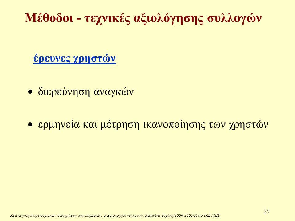 Αξιολόγηση πληροφοριακών συστημάτων και υπηρεσιών, 5 Αξιολόγηση συλλογών, Κατερίνα Τοράκη/2004-2005/Ιόνιο ΤΑΒ ΜΠΣ 27 Μέθοδοι - τεχνικές αξιολόγησης συλλογών έρευνες χρηστών  διερεύνηση αναγκών  ερμηνεία και μέτρηση ικανοποίησης των χρηστών