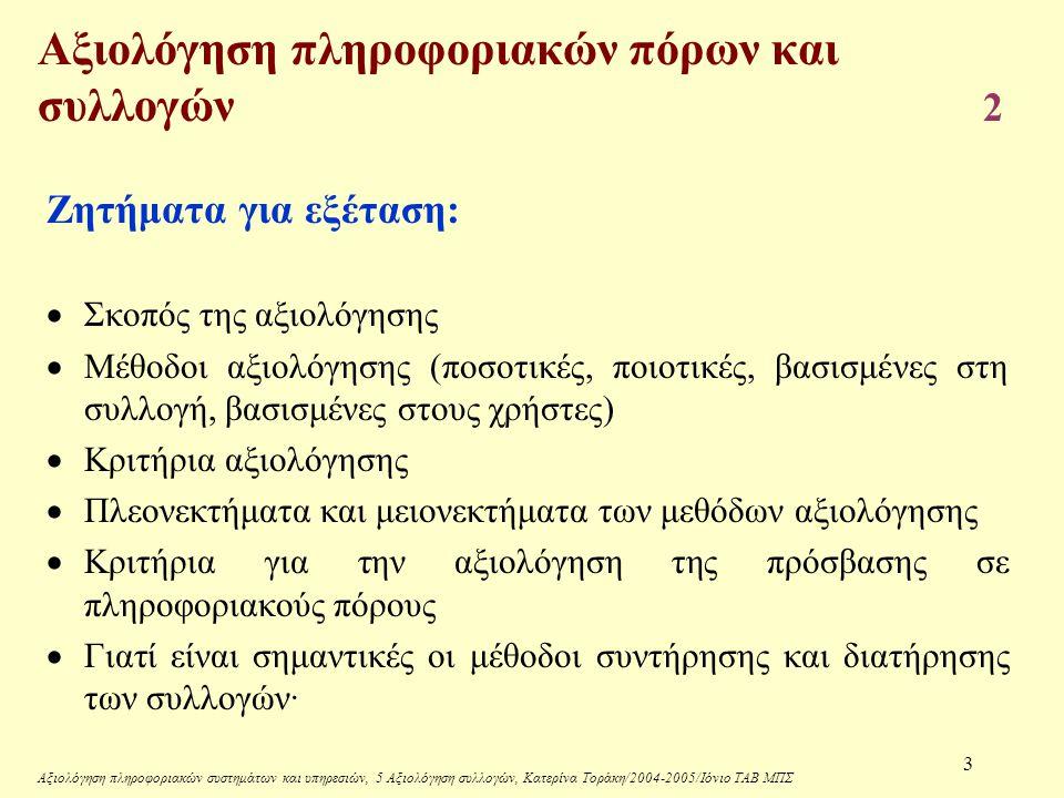 Αξιολόγηση πληροφοριακών συστημάτων και υπηρεσιών, 5 Αξιολόγηση συλλογών, Κατερίνα Τοράκη/2004-2005/Ιόνιο ΤΑΒ ΜΠΣ 14 Κριτήρια επιλογής περιοδικών Γενικά κριτήρια: (αποστολή και στόχοι, ανάγκες χρηστών)  Προτεραιότητες (εκπαιδευτική διαδικασία, ερευνητικές δραστηριότητες, λήψη αποφάσεων, επαγγελματική ενημέρωση κλπ)  Προτάσεις (από διδακτικό προσωπικό, φοιτητές, χρήστες, διοίκηση φορέα, Επιτροπή βιβλιοθήκης, προσωπικό βιβλιοθήκης κλπ)