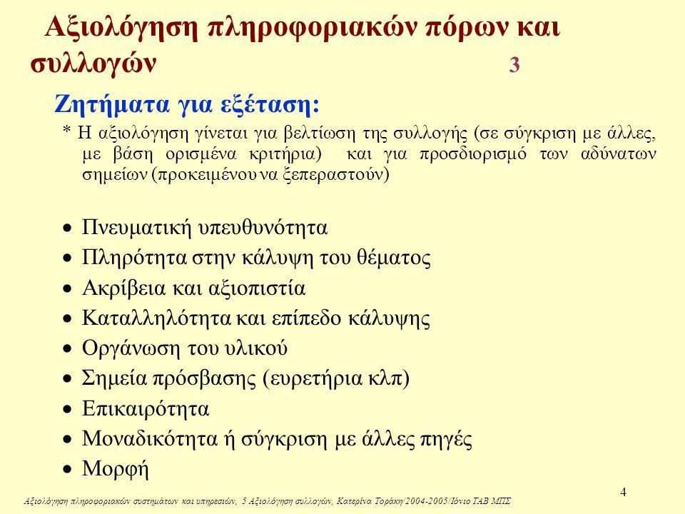 Αξιολόγηση πληροφοριακών συστημάτων και υπηρεσιών, 5 Αξιολόγηση συλλογών, Κατερίνα Τοράκη/2004-2005/Ιόνιο ΤΑΒ ΜΠΣ 4 Αξιολόγηση πληροφοριακών πόρων και συλλογών 3 Ζητήματα για εξέταση: * Η αξιολόγηση γίνεται για βελτίωση της συλλογής (σε σύγκριση με άλλες, με βάση ορισμένα κριτήρια) και για προσδιορισμό των αδύνατων σημείων (προκειμένου να ξεπεραστούν)  Πνευματική υπευθυνότητα  Πληρότητα στην κάλυψη του θέματος  Ακρίβεια και αξιοπιστία  Καταλληλότητα και επίπεδο κάλυψης  Οργάνωση του υλικού  Σημεία πρόσβασης (ευρετήρια κλπ)  Επικαιρότητα  Μοναδικότητα ή σύγκριση με άλλες πηγές  Μορφή